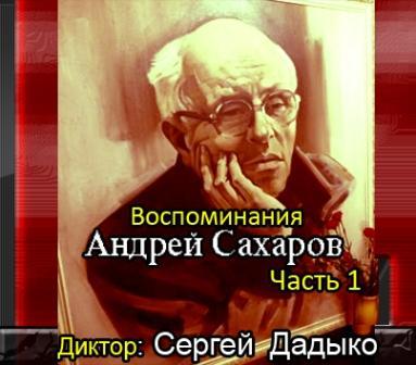 Сахаров Андрей - Воспоминания. Часть 1 (Aудиокнига)