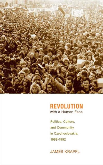 Revolution with a Human Face Politics, Culture, and Community in Czechoslovakia, 1989-1992